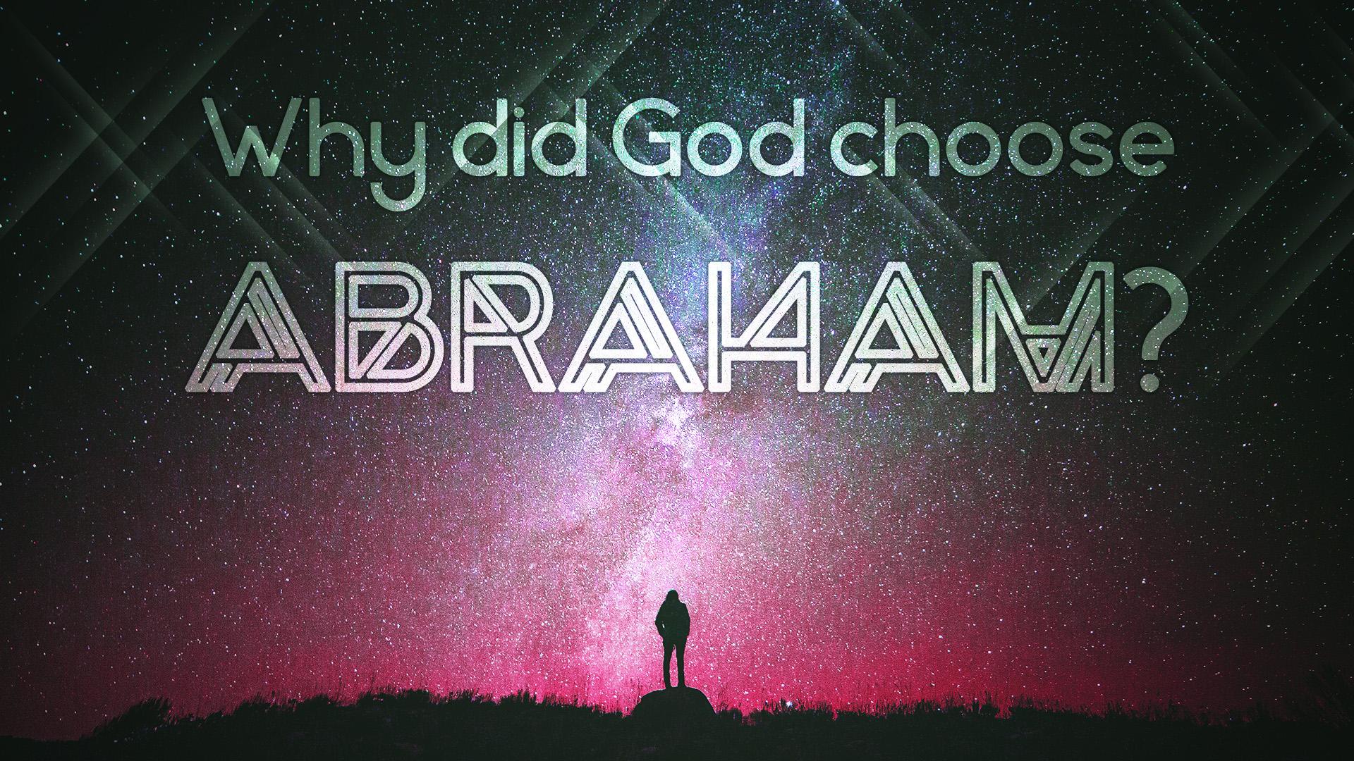 Why Did God Choose Abraham?